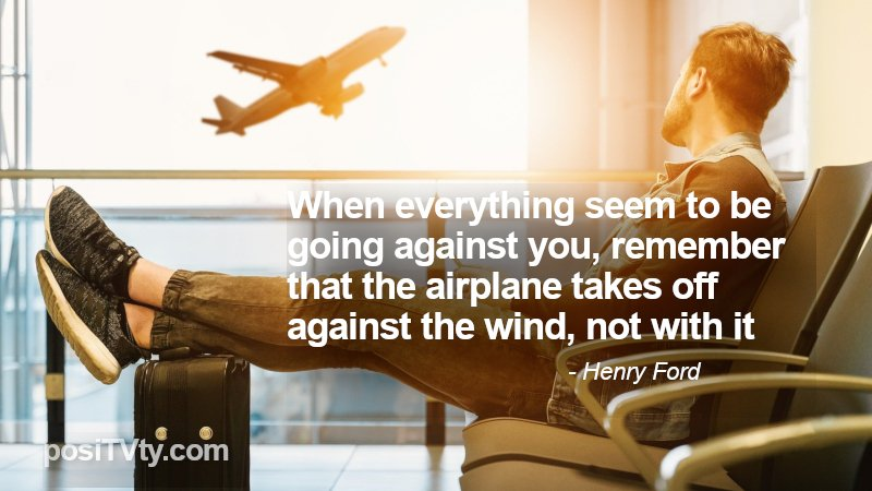 Motivational Quote By Henry Ford - When Everything Seem To Be Going Against You, Remember That The Airplane Takes Off Against The Wind, Not With It