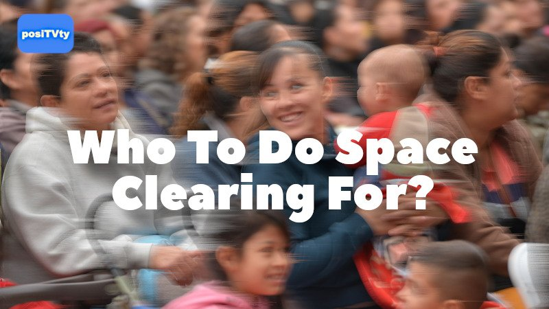 Who To Do Space Clearing For?